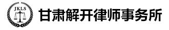 甘肃解开律师事务所|甘肃律师|兰州律师